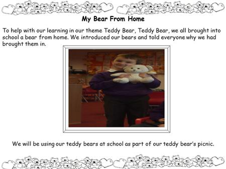 My Bear From Home To help with our learning in our theme Teddy Bear, Teddy Bear, we all brought into school a bear from home. We introduced our bears and.