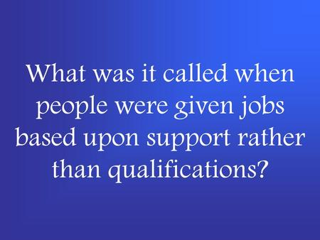 What was it called when people were given jobs based upon support rather than qualifications?