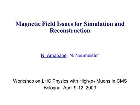 Magnetic Field Issues for Simulation and Reconstruction N. Amapane, N. Neumeister Workshop on LHC Physics with High-p T Muons in CMS Bologna, April 9-12,