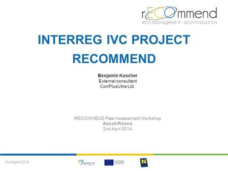 INTERREG IVC PROJECT RECOMMEND Benjamin Kuscher External consultant ConPlusUltra Ltd. RECOMMEND Peer Assessment Workshop Ascoli Piceno 2nd April 2014.
