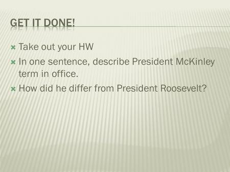  Take out your HW  In one sentence, describe President McKinley term in office.  How did he differ from President Roosevelt?