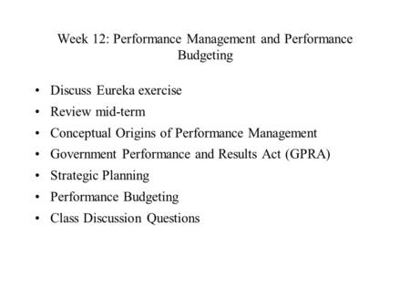 Week 12: Performance Management and Performance Budgeting Discuss Eureka exercise Review mid-term Conceptual Origins of Performance Management Government.