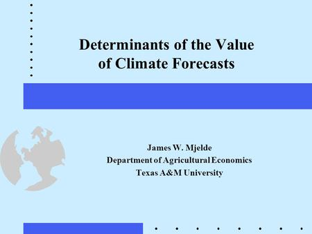 Determinants of the Value of Climate Forecasts James W. Mjelde Department of Agricultural Economics Texas A&M University.