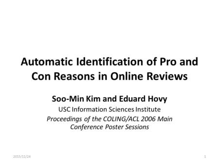 Automatic Identification of Pro and Con Reasons in Online Reviews Soo-Min Kim and Eduard Hovy USC Information Sciences Institute Proceedings of the COLING/ACL.
