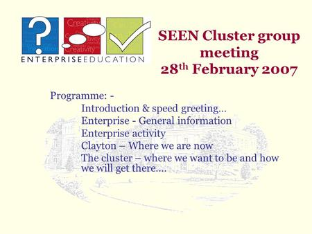SEEN Cluster group meeting 28 th February 2007 Programme: - Introduction & speed greeting… Enterprise - General information Enterprise activity Clayton.