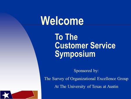 Welcome To The Customer Service Symposium Sponsored by: The Survey of Organizational Excellence Group At The University of Texas at Austin.