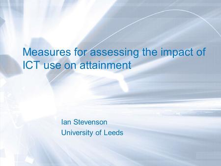 Measures for assessing the impact of ICT use on attainment Ian Stevenson University of Leeds.