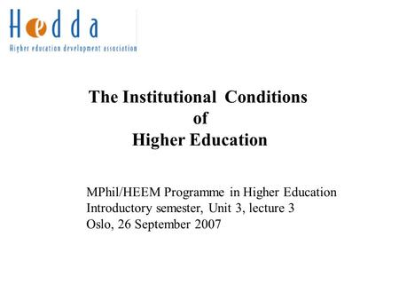 The Institutional Conditions of Higher Education MPhil/HEEM Programme in Higher Education Introductory semester, Unit 3, lecture 3 Oslo, 26 September 2007.