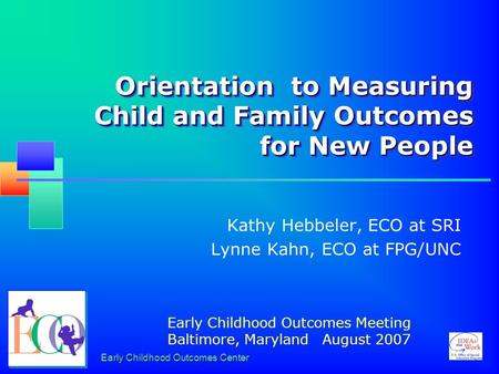 Early Childhood Outcomes Center Orientation to Measuring Child and Family Outcomes for New People Kathy Hebbeler, ECO at SRI Lynne Kahn, ECO at FPG/UNC.