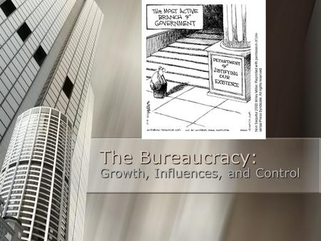 The Bureaucracy: Growth, Influences, and Control.
