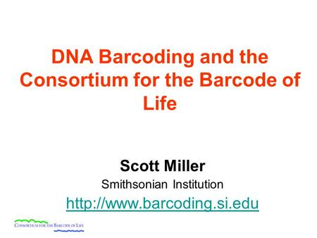 DNA Barcoding and the Consortium for the Barcode of Life Scott Miller Smithsonian Institution