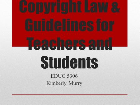 Copyright Law & Guidelines for Teachers and Students EDUC 5306 Kimberly Murry.