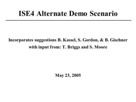 ISE4 Alternate Demo Scenario Incorporates suggestions B. Kassel, S. Gordon, & B. Gischner with input from: T. Briggs and S. Moore May 23, 2005.