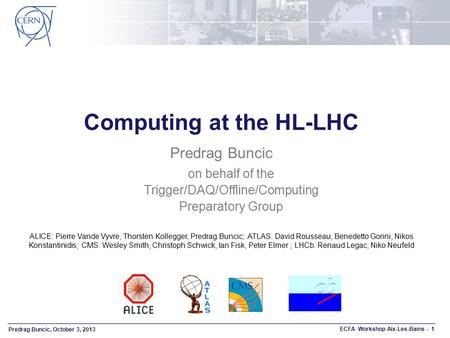 Predrag Buncic, October 3, 2013 ECFA Workshop Aix-Les-Bains - 1 Computing at the HL-LHC Predrag Buncic on behalf of the Trigger/DAQ/Offline/Computing Preparatory.