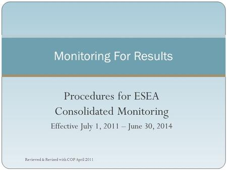 Procedures for ESEA Consolidated Monitoring Effective July 1, 2011 – June 30, 2014 Monitoring For Results Reviewed & Revised with COP April 2011.