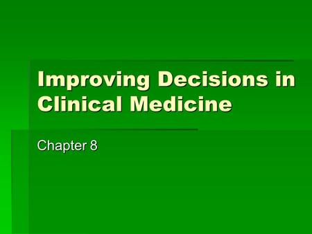 Improving Decisions in Clinical Medicine Chapter 8.