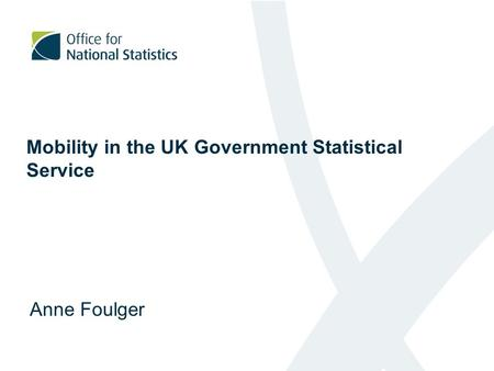 Mobility in the UK Government Statistical Service Anne Foulger.