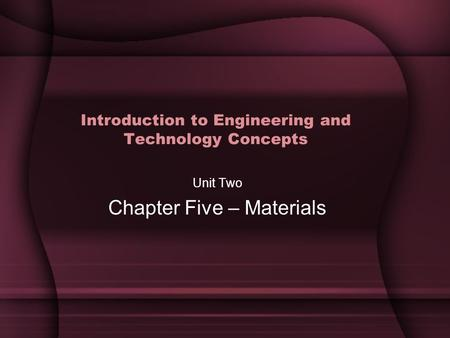 Introduction to Engineering and Technology Concepts Unit Two Chapter Five – Materials.