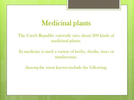 Medicinal plants The Czech Republic currently uses about 200 kinds of medicinal plants. In medicine is used a variety of herbs, shrubs, trees or mushrooms.