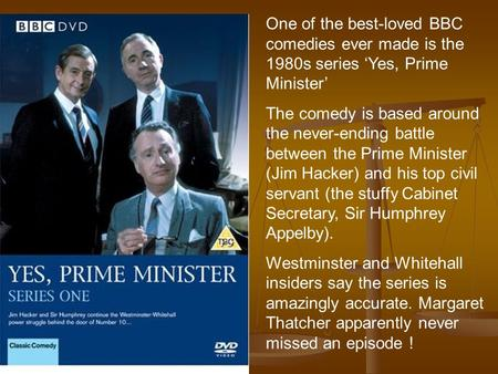 One of the best-loved BBC comedies ever made is the 1980s series 'Yes, Prime Minister' The comedy is based around the never-ending battle between the Prime.