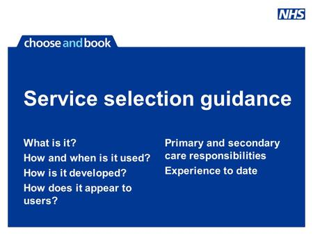 Service selection guidance What is it? How and when is it used? How is it developed? How does it appear to users? Primary and secondary care responsibilities.