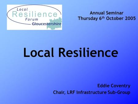 Local Resilience Annual Seminar Thursday 6 th October 2005 Eddie Coventry Chair, LRF Infrastructure Sub-Group.