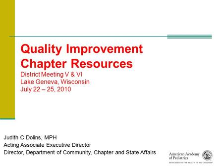 Quality Improvement Chapter Resources District Meeting V & VI Lake Geneva, Wisconsin July 22 – 25, 2010 Judith C Dolins, MPH Acting Associate Executive.