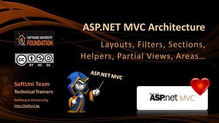 ASP.NET MVC Architecture Layouts, Filters, Sections, Helpers, Partial Views, Areas… SoftUni Team Technical Trainers Software University