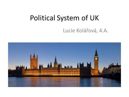 Political System of UK Lucie Kolářová, 4.A.. Basic informations Country name: United Kingdom of Great Britain and Northern Ireland UK is a unitary state.