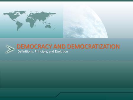 Definitions, Principle, and Evolution DEMOCRACY AND DEMOCRATIZATION.