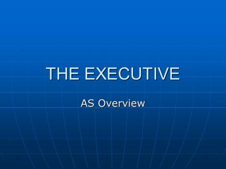 THE EXECUTIVE AS Overview. EXAM REQUIREMENT The Exam Specification asks for: A knowledge of the distribution of power within the UK executive. A knowledge.