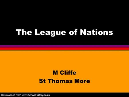 The League of Nations M Cliffe St Thomas More Downloaded from www.SchoolHistory.co.uk.