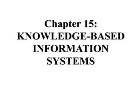 Chapter 15: KNOWLEDGE-BASED INFORMATION SYSTEMS. What is Knowledge? Data: Raw facts, e.g., Annual Expenses = $2 million Information: Data given context,