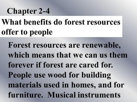 Chapter 2-4 What benefits do forest resources offer to people Forest resources are renewable, which means that we can us them forever if forest are cared.