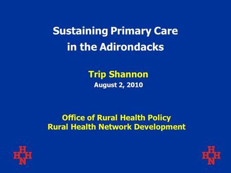 Sustaining Primary Care in the Adirondacks Trip Shannon August 2, 2010 Office of Rural Health Policy Rural Health Network Development.