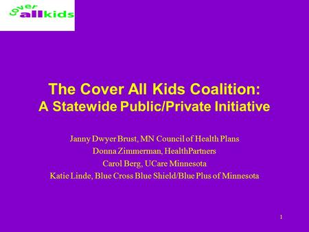 1 The Cover All Kids Coalition: A Statewide Public/Private Initiative Janny Dwyer Brust, MN Council of Health Plans Donna Zimmerman, HealthPartners Carol.