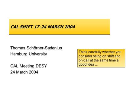 CAL SHIFT 17-24 MARCH 2004 Thomas Schörner-Sadenius Hamburg University CAL Meeting DESY 24 March 2004 Think carefully whether you consider being on shift.