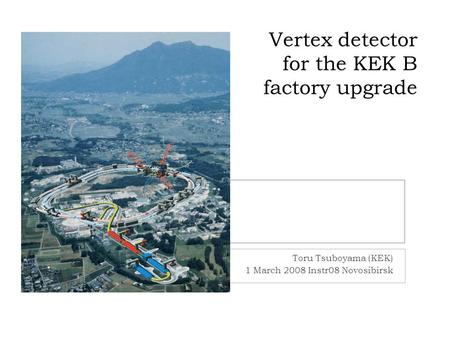 Vertex detector for the KEK B factory upgrade Toru Tsuboyama (KEK) 1 March 2008 Instr08 Novosibirsk.