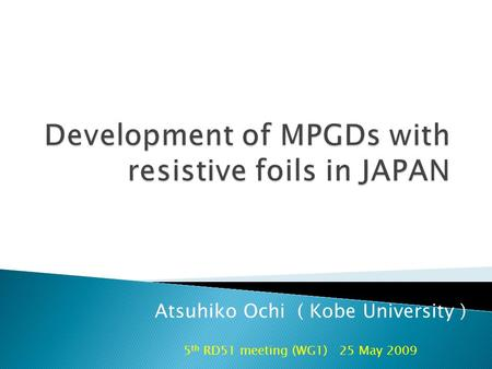 5 th RD51 meeting (WG1) 25 May 2009 Atsuhiko Ochi ( Kobe University )