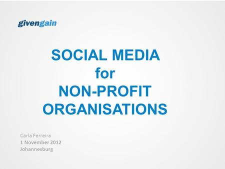 SOCIAL MEDIA for NON-PROFIT ORGANISATIONS Carla Ferreira 1 November 2012 Johannesburg.