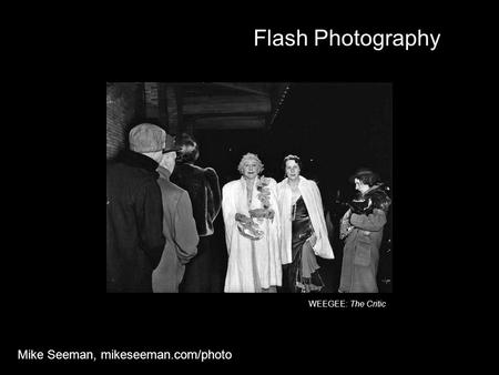 Flash Photography Mike Seeman, mikeseeman.com/photo WEEGEE: The Critic.