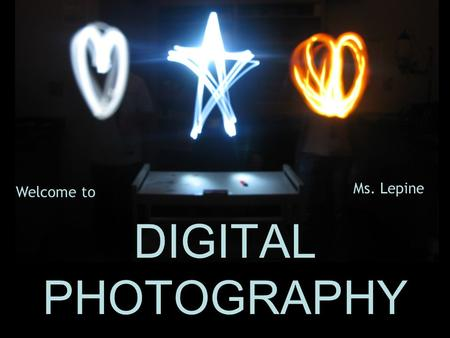 DIGITAL PHOTOGRAPHY Ms. Lepine Welcome to. COURSE DESCRIPTION DIGITAL PHOTOGRAPHY ~ ART815 ~ MS. LEPINE ~ ROOM 230 The fine arts student will interpret.