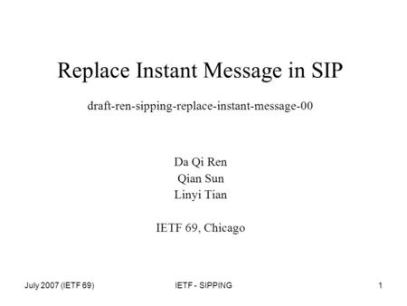 July 2007 (IETF 69)IETF - SIPPING1 Replace Instant Message in SIP draft-ren-sipping-replace-instant-message-00 Da Qi Ren Qian Sun Linyi Tian IETF 69, Chicago.