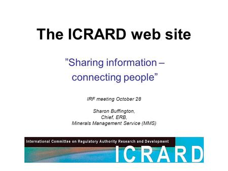"The ICRARD web site ""Sharing information – connecting people"" IRF meeting October 28 Sharon Buffington, Chief, ERB, Minerals Management Service (MMS)"