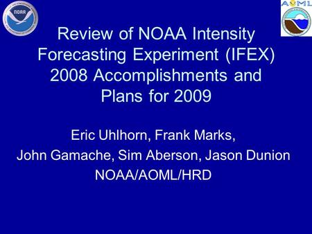Review of NOAA Intensity Forecasting Experiment (IFEX) 2008 Accomplishments and Plans for 2009 Eric Uhlhorn, Frank Marks, John Gamache, Sim Aberson, Jason.