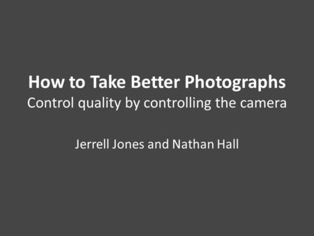 How to Take Better Photographs Control quality by controlling the camera Jerrell Jones and Nathan Hall.