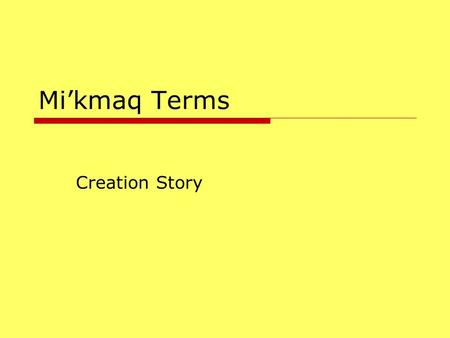 Mi'kmaq Terms Creation Story.  Gisoolg – you have been created and you are being created  Nisgam – grandfather or second level of creation.