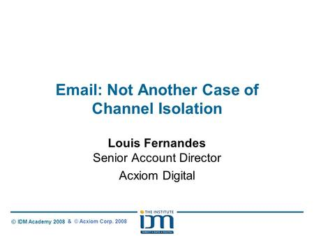 © IDM Academy 2008 Email: Not Another Case of Channel Isolation Louis Fernandes Senior Account Director Acxiom Digital & © Acxiom Corp. 2008.