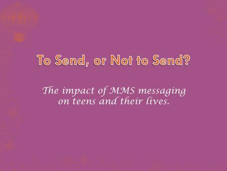 The impact of MMS messaging on teens and their lives.
