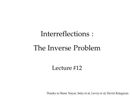 Interreflections : The Inverse Problem Lecture #12 Thanks to Shree Nayar, Seitz et al, Levoy et al, David Kriegman.